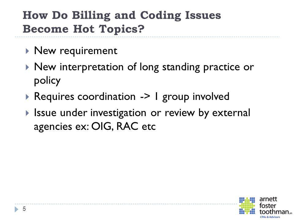 How Do Billing and Coding Issues Become Hot Topics? New requirement New interpretation of long standing practice or policy Requires coordination -> 1
