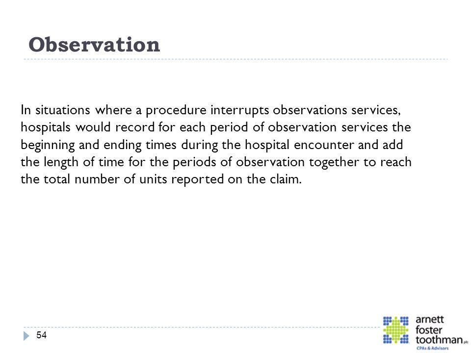 Observation 54 In situations where a procedure interrupts observations services, hospitals would record for each period of observation services the be