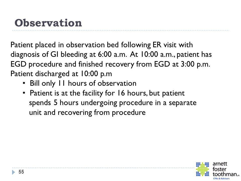 Observation 55 Patient placed in observation bed following ER visit with diagnosis of GI bleeding at 6:00 a.m. At 10:00 a.m., patient has EGD procedur