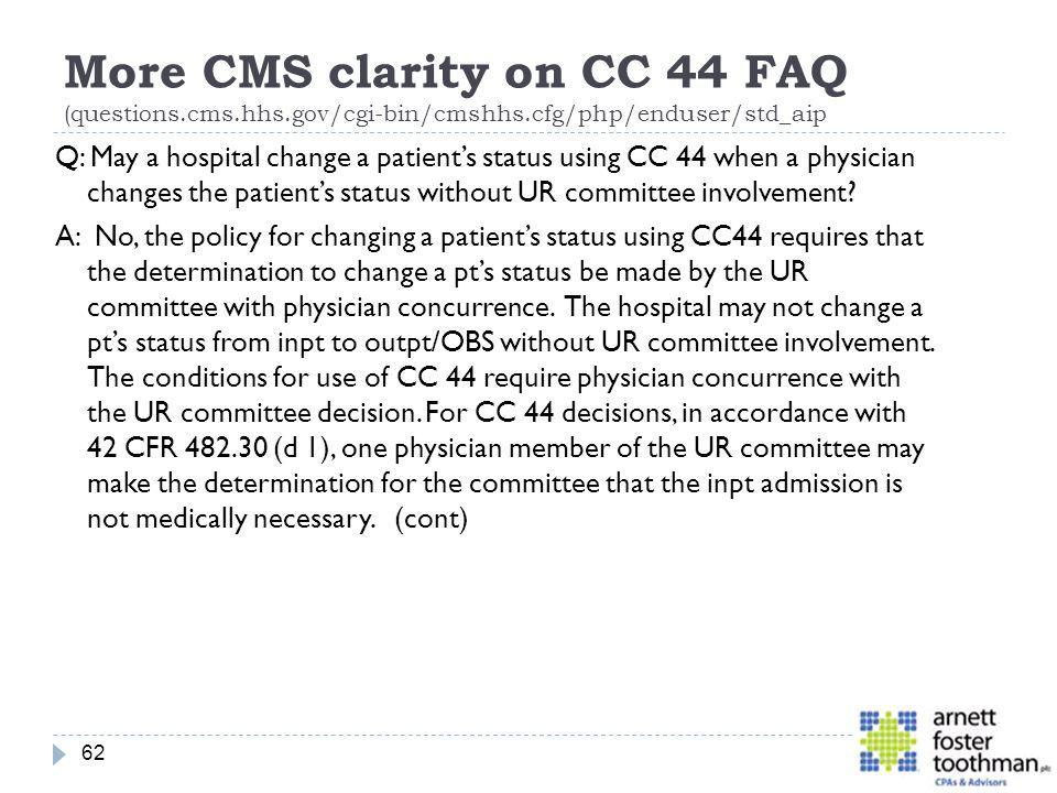 More CMS clarity on CC 44 FAQ (questions.cms.hhs.gov/cgi-bin/cmshhs.cfg/php/enduser/std_aip Q: May a hospital change a patients status using CC 44 whe