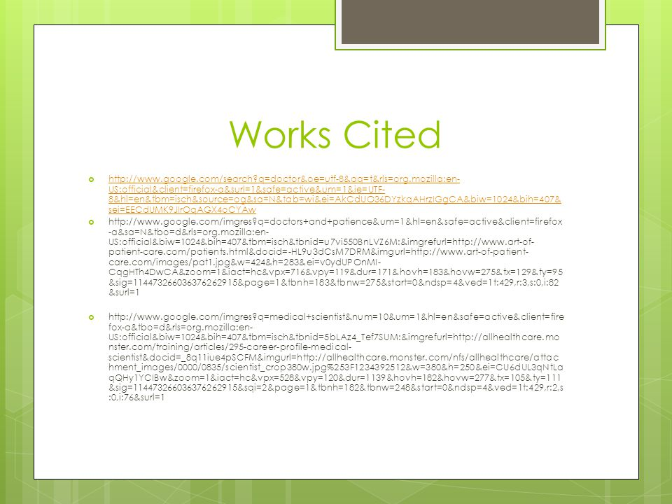 Works Cited http://www.google.com/search q=doctor&oe=utf-8&aq=t&rls=org.mozilla:en- US:official&client=firefox-a&surl=1&safe=active&um=1&ie=UTF- 8&hl=en&tbm=isch&source=og&sa=N&tab=wi&ei=AkCdUO36DYzkqAHrzIGgCA&biw=1024&bih=407& sei=EECdUMK9JIrOqAGX4oCYAw http://www.google.com/search q=doctor&oe=utf-8&aq=t&rls=org.mozilla:en- US:official&client=firefox-a&surl=1&safe=active&um=1&ie=UTF- 8&hl=en&tbm=isch&source=og&sa=N&tab=wi&ei=AkCdUO36DYzkqAHrzIGgCA&biw=1024&bih=407& sei=EECdUMK9JIrOqAGX4oCYAw http://www.google.com/imgres q=doctors+and+patience&um=1&hl=en&safe=active&client=firefox -a&sa=N&tbo=d&rls=org.mozilla:en- US:official&biw=1024&bih=407&tbm=isch&tbnid=u7vi550BnLVZ6M:&imgrefurl=http://www.art-of- patient-care.com/patients.html&docid=-HL9u3dCsM7DRM&imgurl=http://www.art-of-patient- care.com/images/pat1.jpg&w=424&h=283&ei=v0ydUPOnMI- CqgHTh4DwCA&zoom=1&iact=hc&vpx=716&vpy=119&dur=171&hovh=183&hovw=275&tx=129&ty=95 &sig=114473266036376262915&page=1&tbnh=183&tbnw=275&start=0&ndsp=4&ved=1t:429,r:3,s:0,i:82 &surl=1 http://www.google.com/imgres q=medical+scientist&num=10&um=1&hl=en&safe=active&client=fire fox-a&tbo=d&rls=org.mozilla:en- US:official&biw=1024&bih=407&tbm=isch&tbnid=5bLAz4_Tef7SUM:&imgrefurl=http://allhealthcare.mo nster.com/training/articles/295-career-profile-medical- scientist&docid=_8q11iue4pSCFM&imgurl=http://allhealthcare.monster.com/nfs/allhealthcare/attac hment_images/0000/0835/scientist_crop380w.jpg%253F1234392512&w=380&h=250&ei=CU6dUL3qNtLa qQHy1YCIBw&zoom=1&iact=hc&vpx=528&vpy=120&dur=1139&hovh=182&hovw=277&tx=105&ty=111 &sig=114473266036376262915&sqi=2&page=1&tbnh=182&tbnw=248&start=0&ndsp=4&ved=1t:429,r:2,s :0,i:76&surl=1