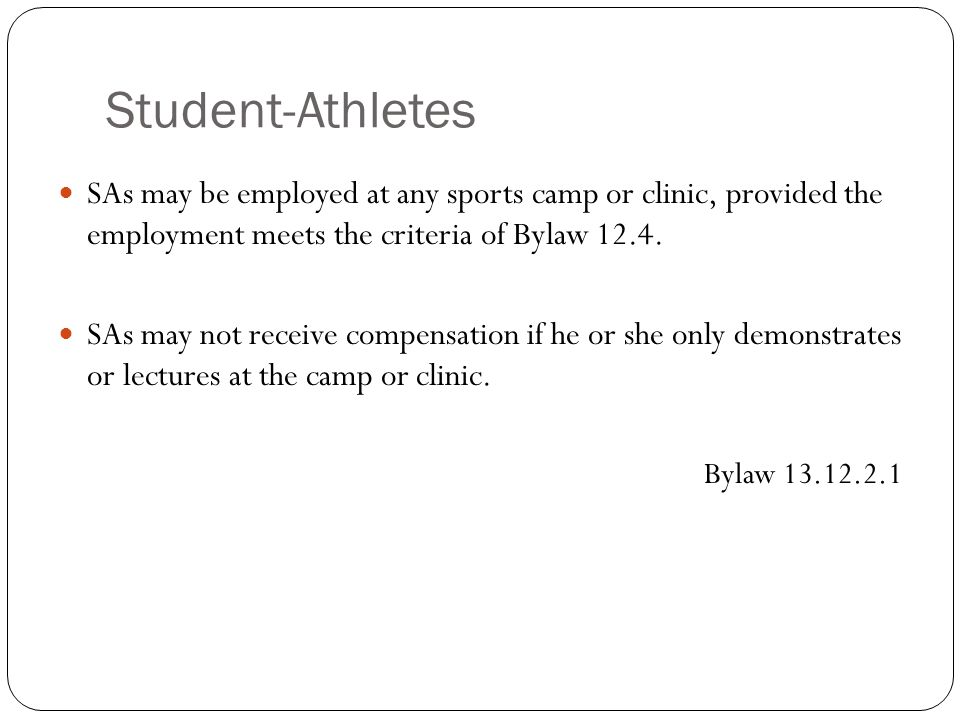 Student-Athletes SAs may be employed at any sports camp or clinic, provided the employment meets the criteria of Bylaw 12.4. SAs may not receive compe