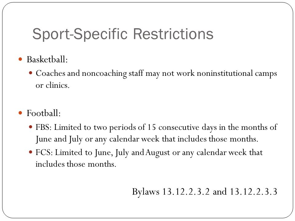 Sport-Specific Restrictions Basketball: Coaches and noncoaching staff may not work noninstitutional camps or clinics. Football: FBS: Limited to two pe