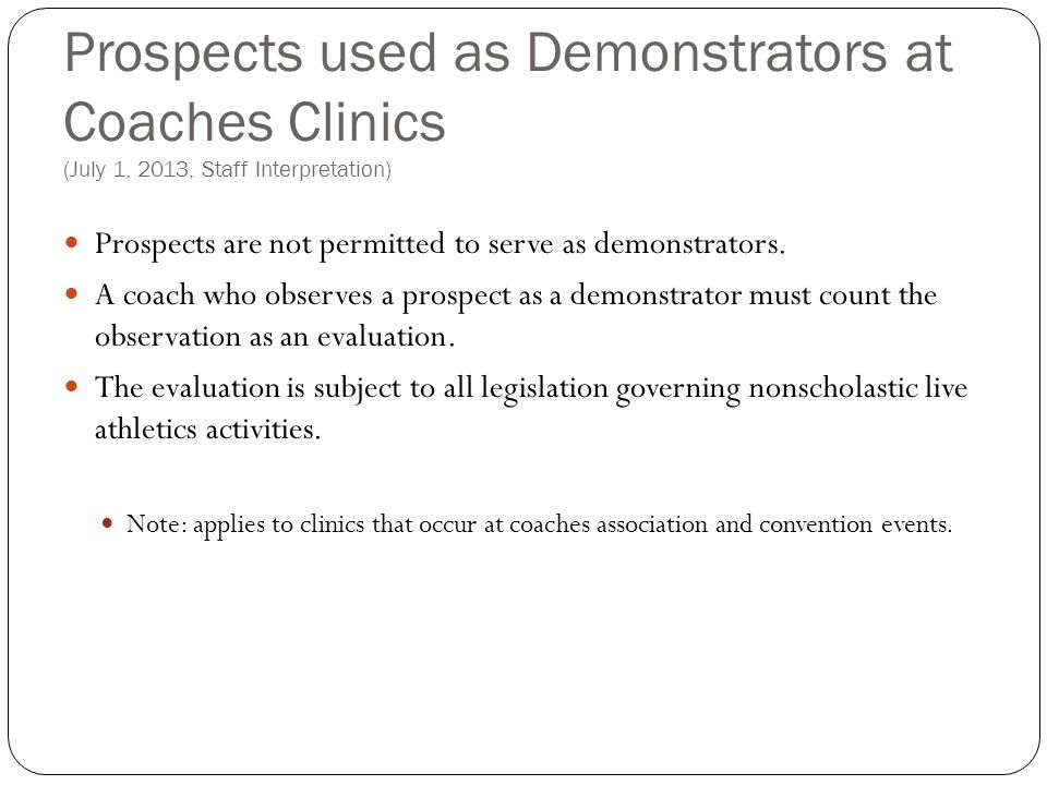 Prospects used as Demonstrators at Coaches Clinics (July 1, 2013, Staff Interpretation) Prospects are not permitted to serve as demonstrators. A coach