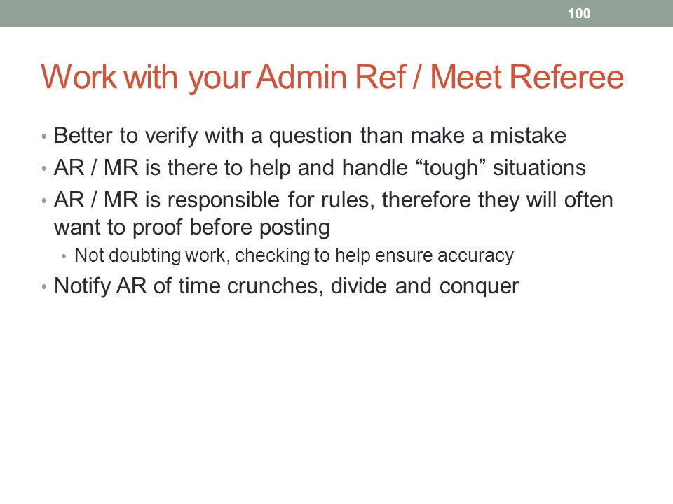 Work with your Admin Ref / Meet Referee Better to verify with a question than make a mistake AR / MR is there to help and handle tough situations AR /