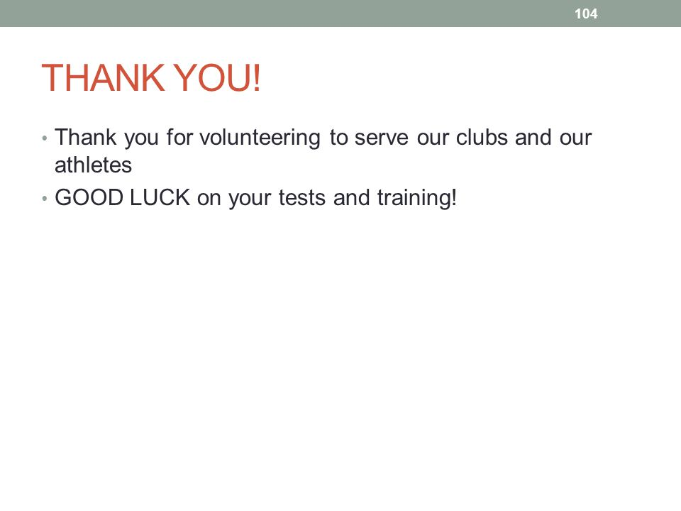 THANK YOU! Thank you for volunteering to serve our clubs and our athletes GOOD LUCK on your tests and training! 104
