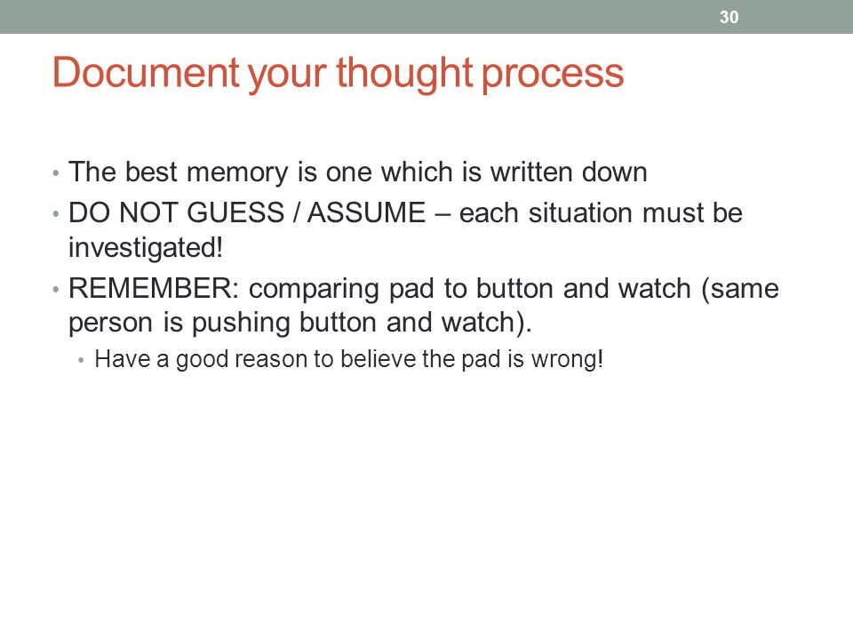 Document your thought process The best memory is one which is written down DO NOT GUESS / ASSUME – each situation must be investigated! REMEMBER: comp