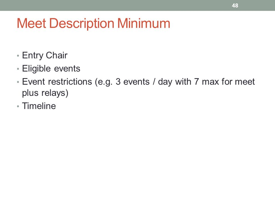 Meet Description Minimum Entry Chair Eligible events Event restrictions (e.g. 3 events / day with 7 max for meet plus relays) Timeline 48