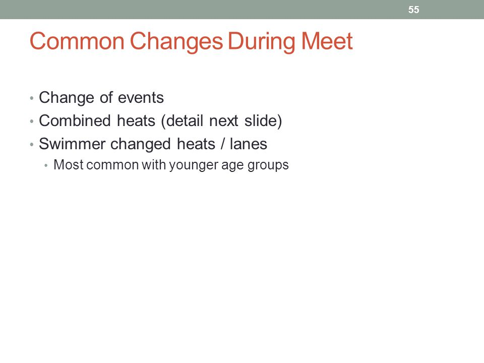 Common Changes During Meet Change of events Combined heats (detail next slide) Swimmer changed heats / lanes Most common with younger age groups 55