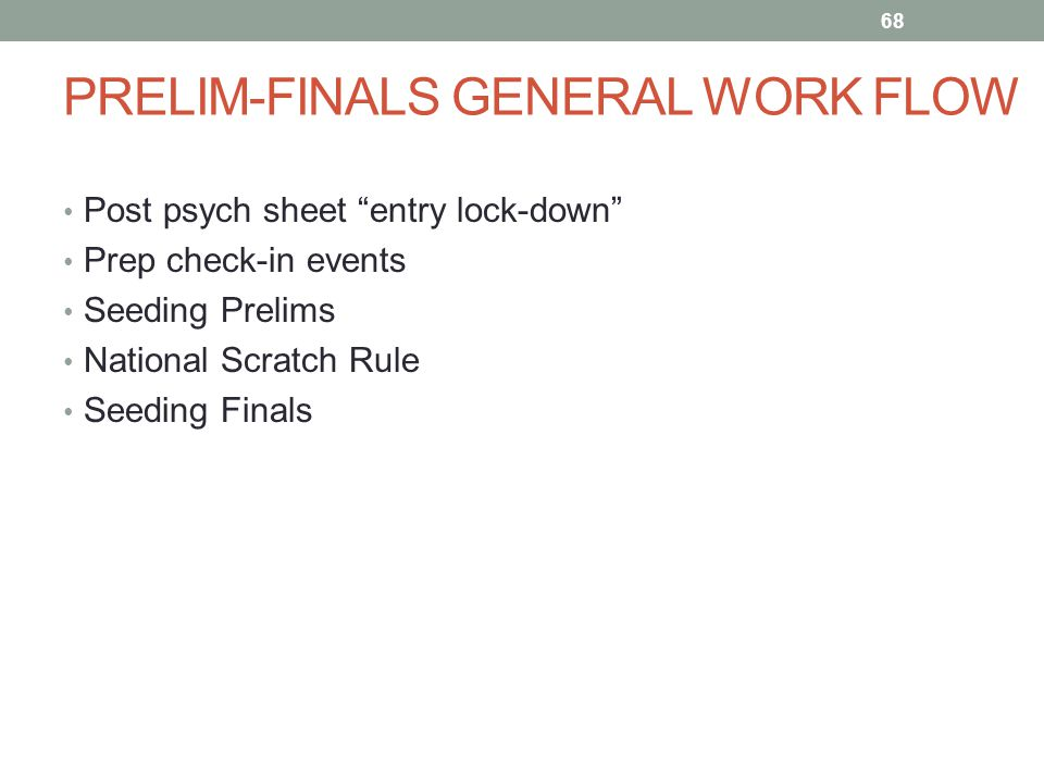 PRELIM-FINALS GENERAL WORK FLOW Post psych sheet entry lock-down Prep check-in events Seeding Prelims National Scratch Rule Seeding Finals 68