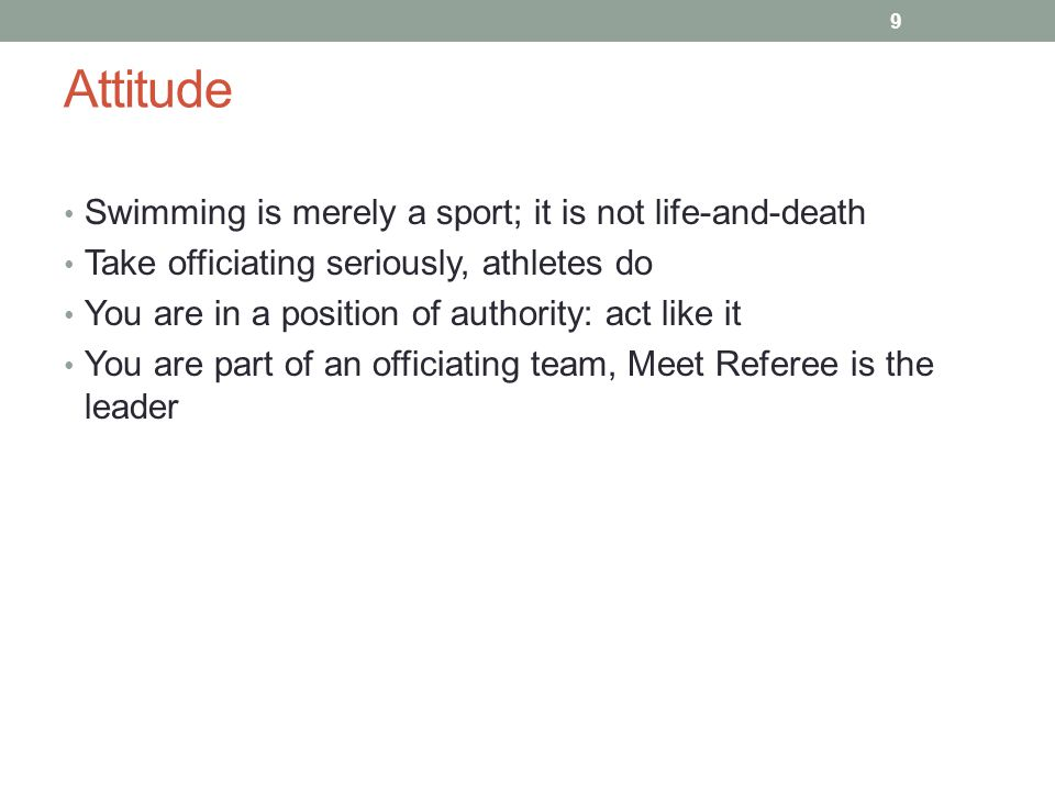 Attitude Swimming is merely a sport; it is not life-and-death Take officiating seriously, athletes do You are in a position of authority: act like it