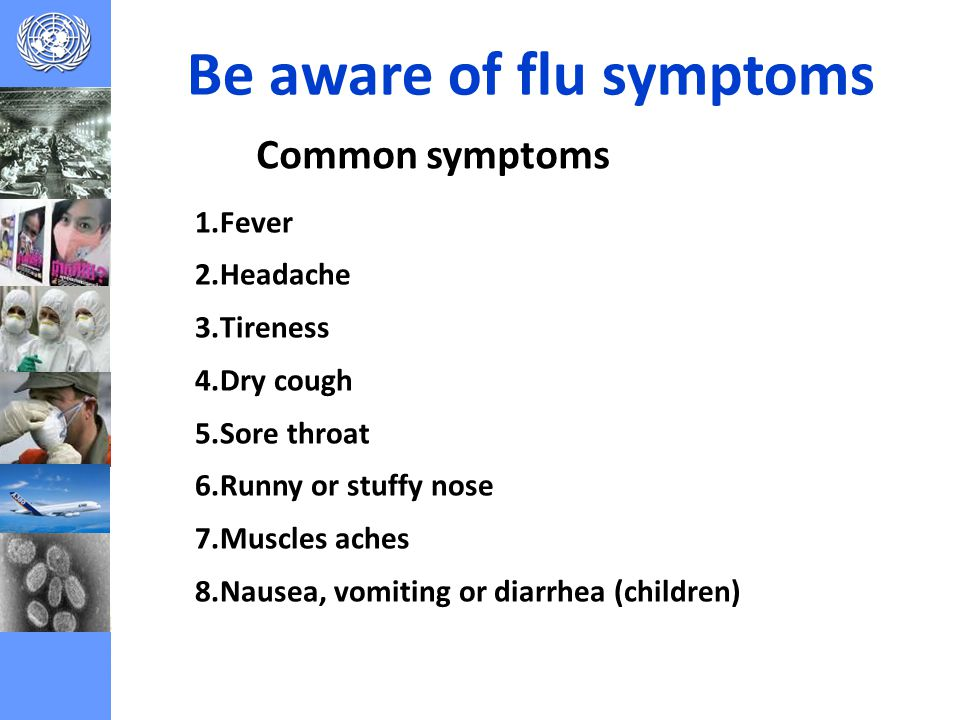 Be aware of flu symptoms 1.Fever 2.Headache 3.Tireness 4.Dry cough 5.Sore throat 6.Runny or stuffy nose 7.Muscles aches 8.Nausea, vomiting or diarrhea (children) Common symptoms