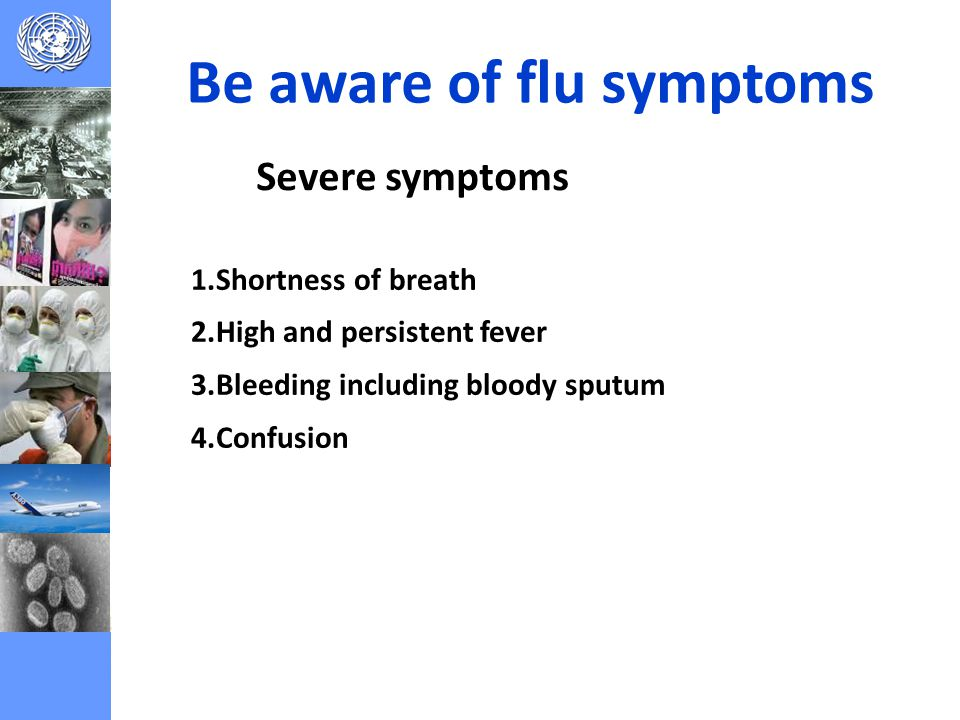 Severe symptoms Be aware of flu symptoms 1.Shortness of breath 2.High and persistent fever 3.Bleeding including bloody sputum 4.Confusion