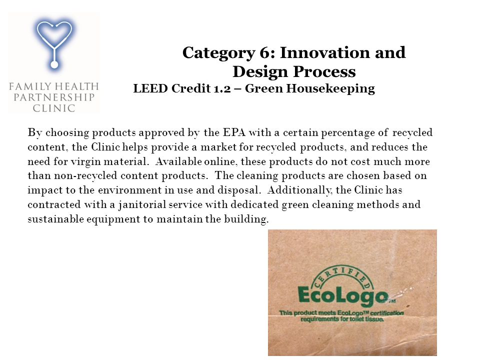 Category 6: Innovation and Design Process LEED Credit 1.2 – Green Housekeeping By choosing products approved by the EPA with a certain percentage of recycled content, the Clinic helps provide a market for recycled products, and reduces the need for virgin material.
