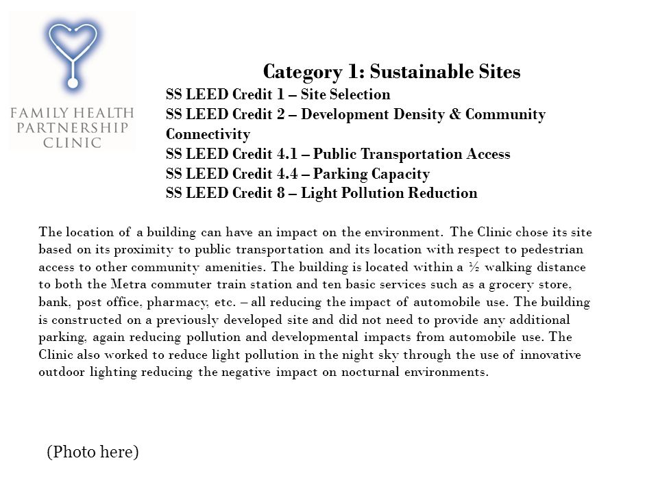 Category 1: Sustainable Sites SS LEED Credit 1 – Site Selection SS LEED Credit 2 – Development Density & Community Connectivity SS LEED Credit 4.1 – Public Transportation Access SS LEED Credit 4.4 – Parking Capacity SS LEED Credit 8 – Light Pollution Reduction The location of a building can have an impact on the environment.