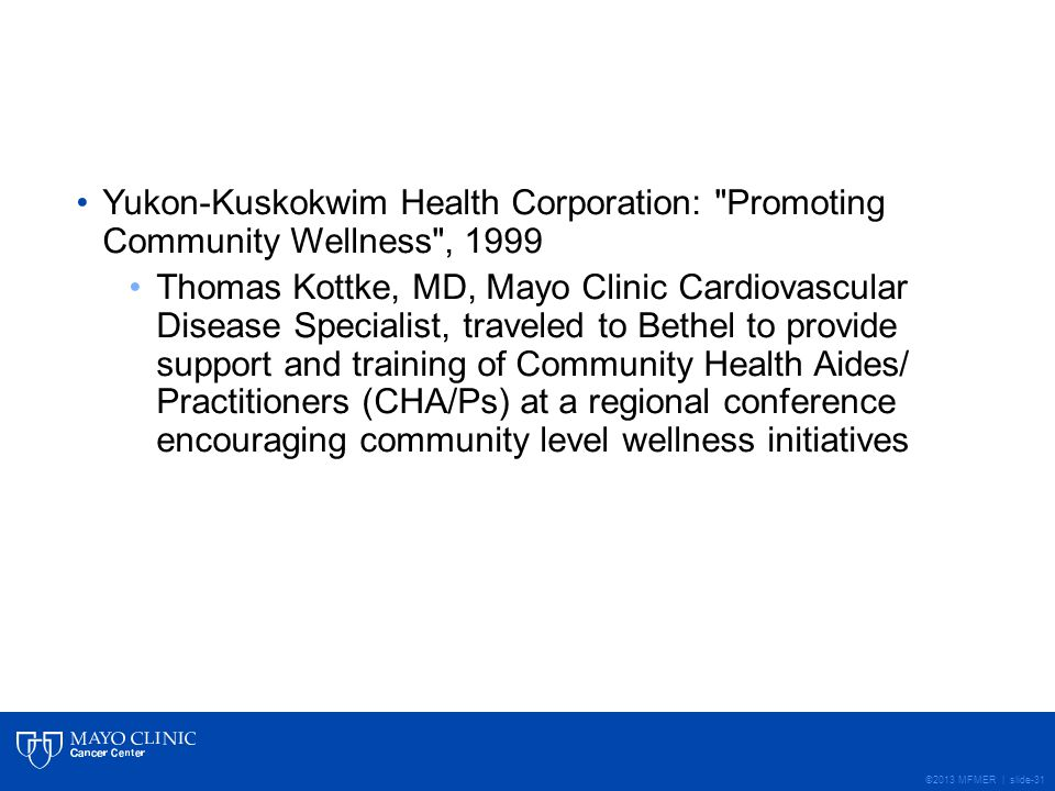 ©2013 MFMER | slide-31 Yukon-Kuskokwim Health Corporation: Promoting Community Wellness , 1999 Thomas Kottke, MD, Mayo Clinic Cardiovascular Disease Specialist, traveled to Bethel to provide support and training of Community Health Aides/ Practitioners (CHA/Ps) at a regional conference encouraging community level wellness initiatives