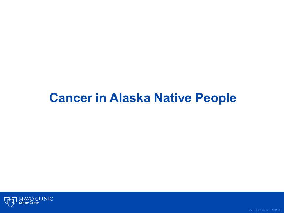 ©2013 MFMER | slide-32 Cancer in Alaska Native People