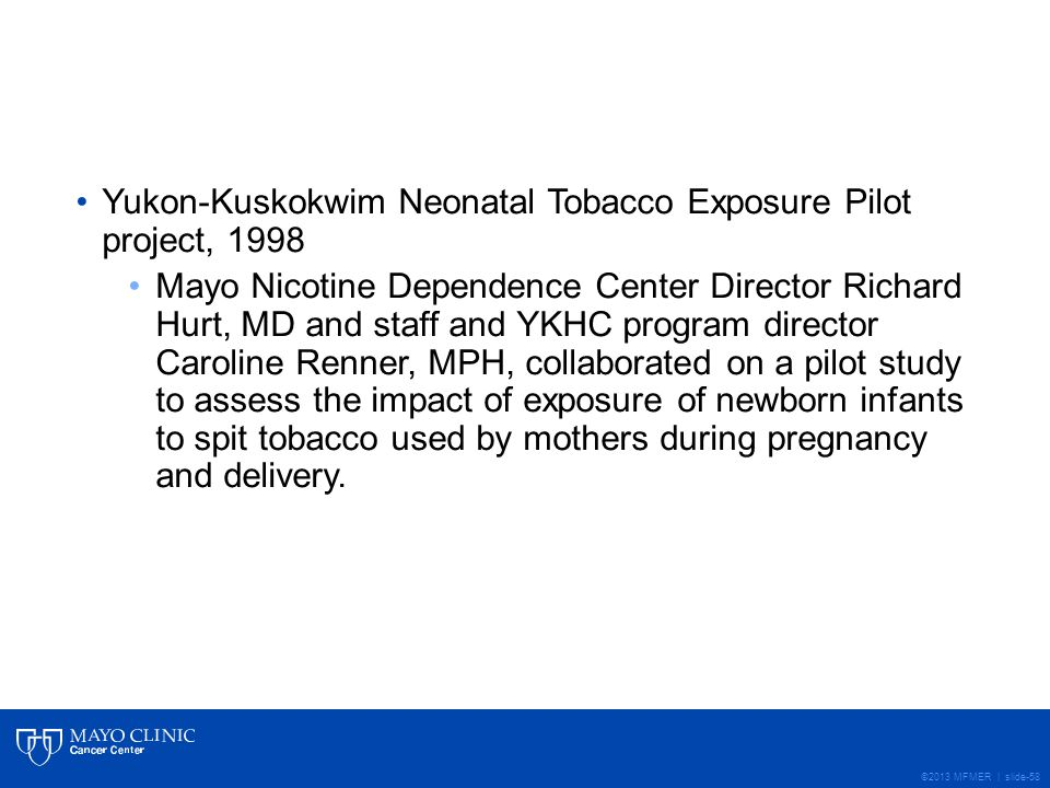 ©2013 MFMER | slide-58 Yukon-Kuskokwim Neonatal Tobacco Exposure Pilot project, 1998 Mayo Nicotine Dependence Center Director Richard Hurt, MD and staff and YKHC program director Caroline Renner, MPH, collaborated on a pilot study to assess the impact of exposure of newborn infants to spit tobacco used by mothers during pregnancy and delivery.