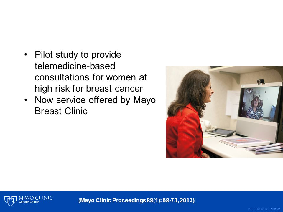 ©2013 MFMER | slide-66 (Mayo Clinic Proceedings 88(1): 68-73, 2013) Pilot study to provide telemedicine-based consultations for women at high risk for breast cancer Now service offered by Mayo Breast Clinic