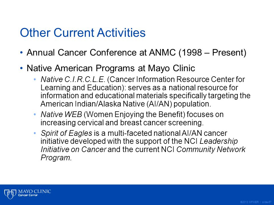 ©2013 MFMER | slide-67 Other Current Activities Annual Cancer Conference at ANMC (1998 – Present) Native American Programs at Mayo Clinic Native C.I.R.C.L.E.