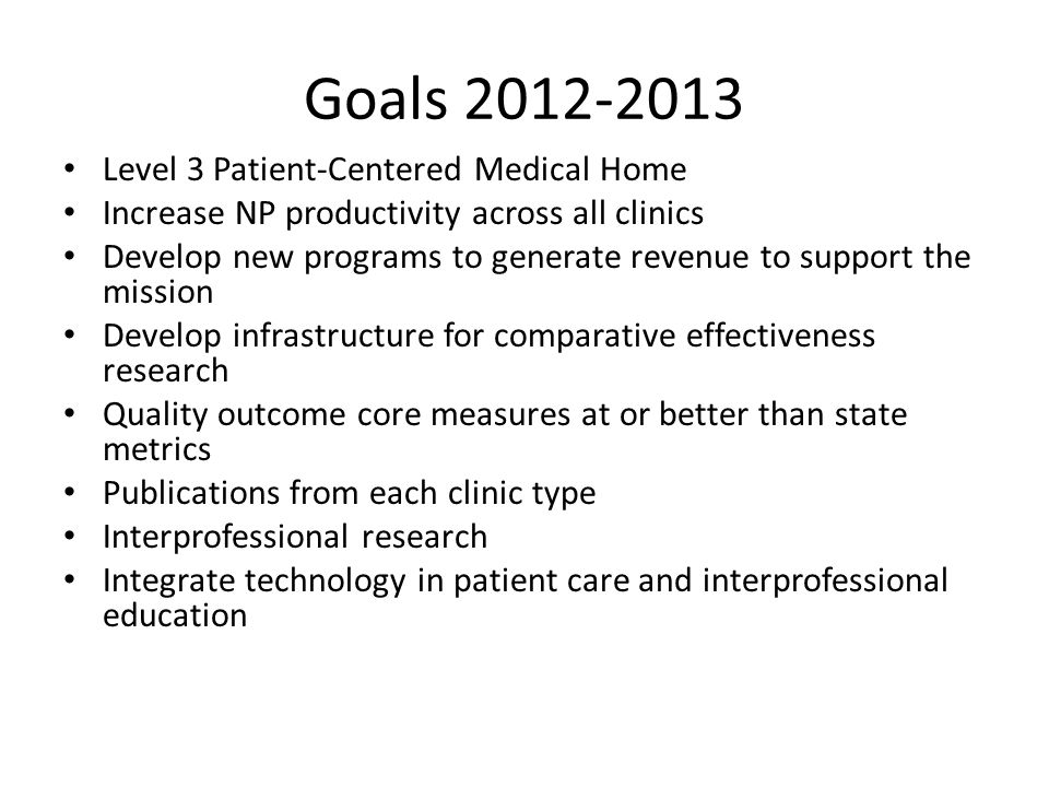 Goals 2012-2013 Level 3 Patient-Centered Medical Home Increase NP productivity across all clinics Develop new programs to generate revenue to support the mission Develop infrastructure for comparative effectiveness research Quality outcome core measures at or better than state metrics Publications from each clinic type Interprofessional research Integrate technology in patient care and interprofessional education
