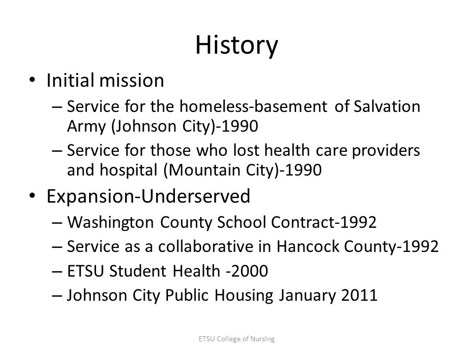 History Initial mission – Service for the homeless-basement of Salvation Army (Johnson City)-1990 – Service for those who lost health care providers and hospital (Mountain City)-1990 Expansion-Underserved – Washington County School Contract-1992 – Service as a collaborative in Hancock County-1992 – ETSU Student Health -2000 – Johnson City Public Housing January 2011 ETSU College of Nursing