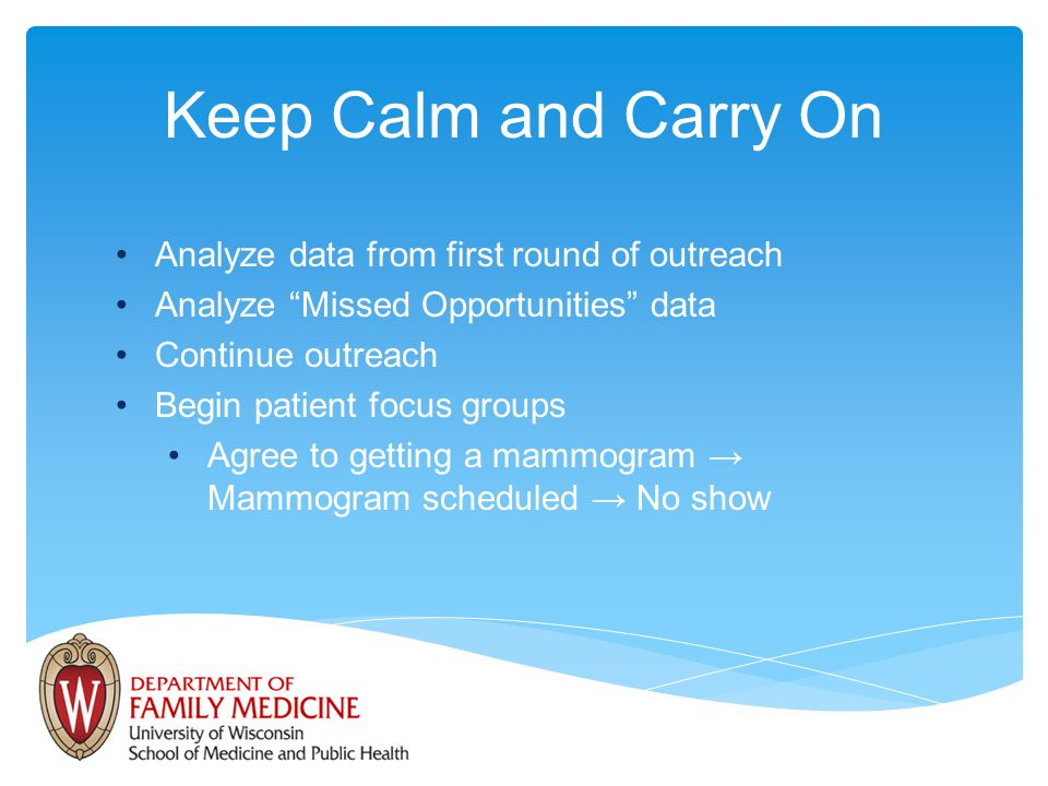 Keep Calm and Carry On Analyze data from first round of outreach Analyze Missed Opportunities data Continue outreach Begin patient focus groups Agree to getting a mammogram Mammogram scheduled No show