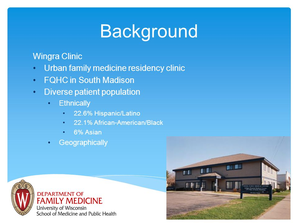 Wingra Clinic Urban family medicine residency clinic FQHC in South Madison Diverse patient population Ethnically 22.6% Hispanic/Latino 22.1% African-American/Black 6% Asian Geographically Background