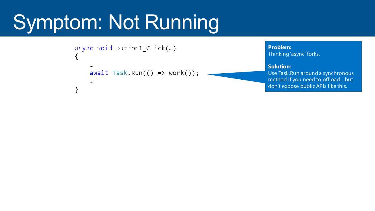 async void button1_Click(…) { … await ScheduleAsync(work); … } async Task ScheduleAsync(Action work) { work(); } async void button1_Click(…) { … await Task.Run(() => work()); … }