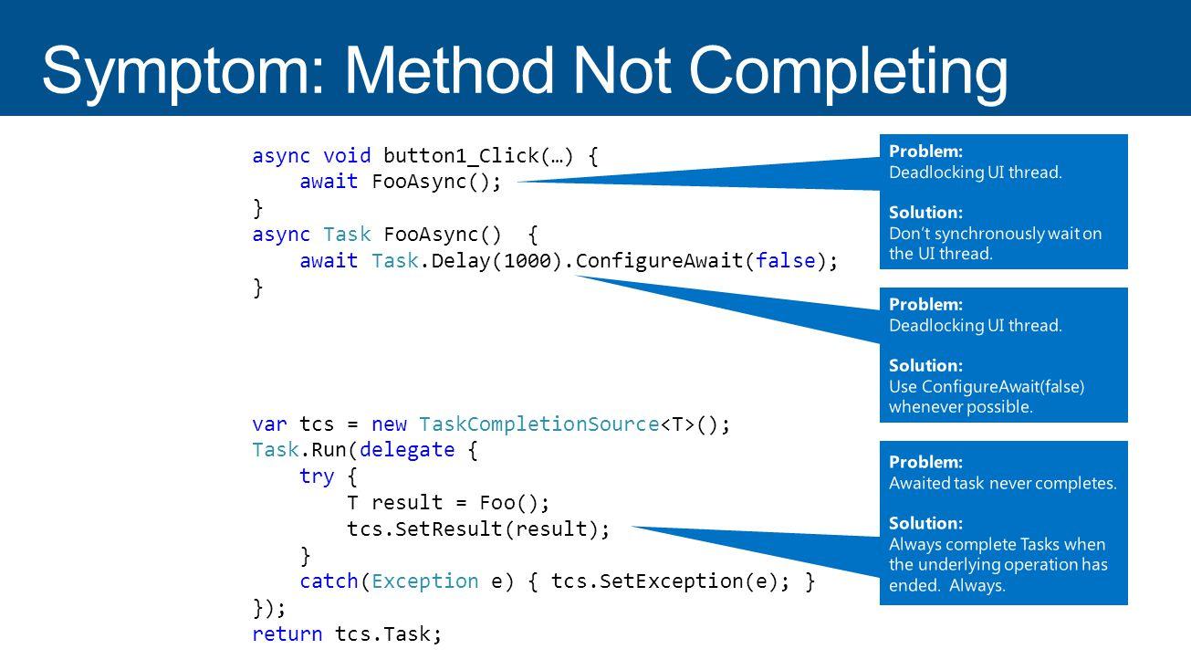 var tcs = new TaskCompletionSource (); Task.Run(delegate { T result = Foo(); tcs.SetResult(result); }); return tcs.Task; var tcs = new TaskCompletionSource (); Task.Run(delegate { try { T result = Foo(); tcs.SetResult(result); } catch(Exception e) { tcs.SetException(e); } }); return tcs.Task; void button1_Click(…) { FooAsync().Wait(); } async Task FooAsync() { await Task.Delay(1000); } async void button1_Click(…) { await FooAsync(); } async Task FooAsync() { await Task.Delay(1000); } async void button1_Click(…) { await FooAsync(); } async Task FooAsync() { await Task.Delay(1000).ConfigureAwait(false); }