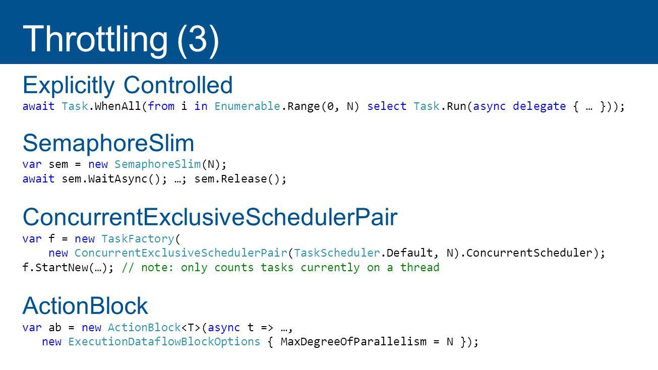 Explicitly Controlled await Task.WhenAll(from i in Enumerable.Range(0, N) select Task.Run(async delegate { … })); SemaphoreSlim var sem = new SemaphoreSlim(N); await sem.WaitAsync(); …; sem.Release(); ConcurrentExclusiveSchedulerPair var f = new TaskFactory( new ConcurrentExclusiveSchedulerPair(TaskScheduler.Default, N).ConcurrentScheduler); f.StartNew(…); // note: only counts tasks currently on a thread ActionBlock var ab = new ActionBlock (async t => …, new ExecutionDataflowBlockOptions { MaxDegreeOfParallelism = N });