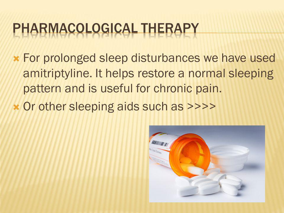For prolonged sleep disturbances we have used amitriptyline. It helps restore a normal sleeping pattern and is useful for chronic pain. Or other sleep