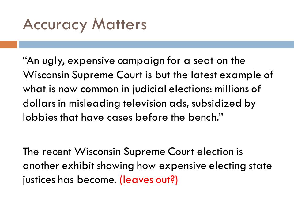 Accuracy Matters An ugly, expensive campaign for a seat on the Wisconsin Supreme Court is but the latest example of what is now common in judicial elections: millions of dollars in misleading television ads, subsidized by lobbies that have cases before the bench.