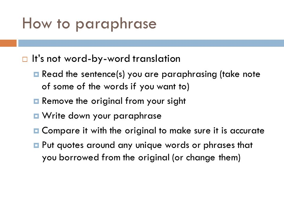 How to paraphrase Its not word-by-word translation Read the sentence(s) you are paraphrasing (take note of some of the words if you want to) Remove the original from your sight Write down your paraphrase Compare it with the original to make sure it is accurate Put quotes around any unique words or phrases that you borrowed from the original (or change them)