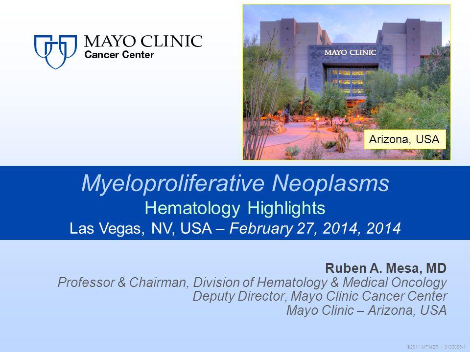 Arizona, USA ©2011 MFMER | 3133089-1 Ruben A. Mesa, MD Professor & Chairman, Division of Hematology & Medical Oncology Deputy Director, Mayo Clinic Ca