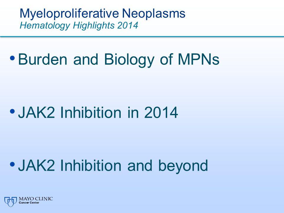 Myeloproliferative Neoplasms Hematology Highlights 2014 Burden and Biology of MPNs JAK2 Inhibition in 2014 JAK2 Inhibition and beyond