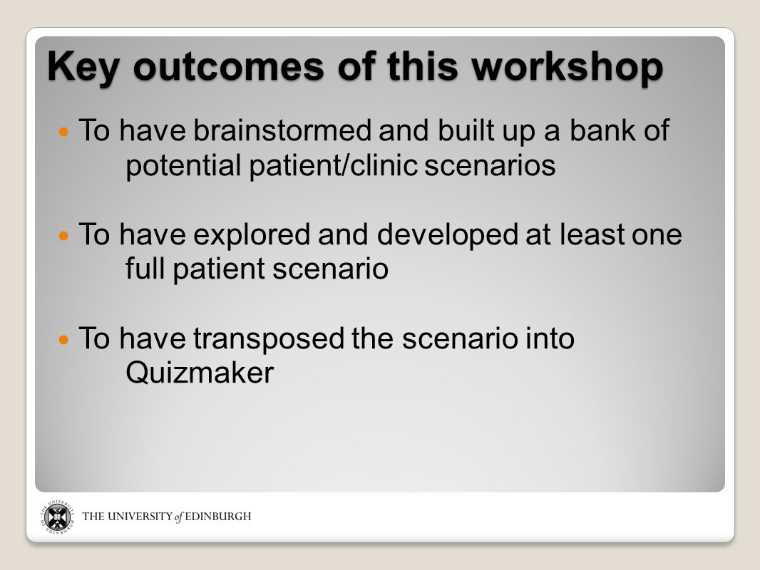 Key outcomes of this workshop To have brainstormed and built up a bank of potential patient/clinic scenarios To have explored and developed at least one full patient scenario To have transposed the scenario into Quizmaker