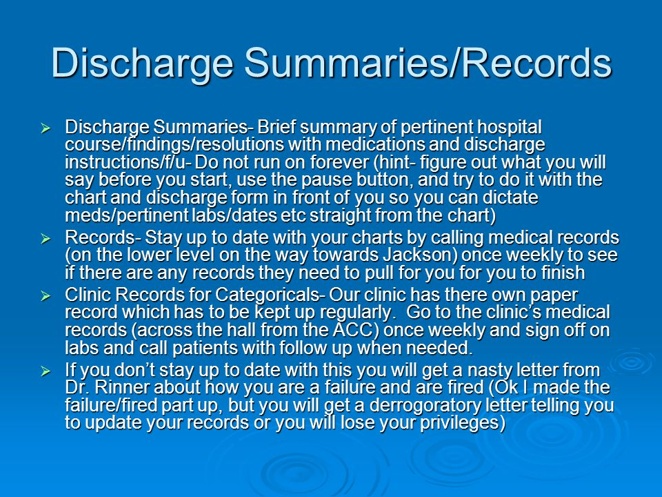 Discharge Summaries/Records Discharge Summaries- Brief summary of pertinent hospital course/findings/resolutions with medications and discharge instructions/f/u- Do not run on forever (hint- figure out what you will say before you start, use the pause button, and try to do it with the chart and discharge form in front of you so you can dictate meds/pertinent labs/dates etc straight from the chart) Discharge Summaries- Brief summary of pertinent hospital course/findings/resolutions with medications and discharge instructions/f/u- Do not run on forever (hint- figure out what you will say before you start, use the pause button, and try to do it with the chart and discharge form in front of you so you can dictate meds/pertinent labs/dates etc straight from the chart) Records- Stay up to date with your charts by calling medical records (on the lower level on the way towards Jackson) once weekly to see if there are any records they need to pull for you for you to finish Records- Stay up to date with your charts by calling medical records (on the lower level on the way towards Jackson) once weekly to see if there are any records they need to pull for you for you to finish Clinic Records for Categoricals- Our clinic has there own paper record which has to be kept up regularly.