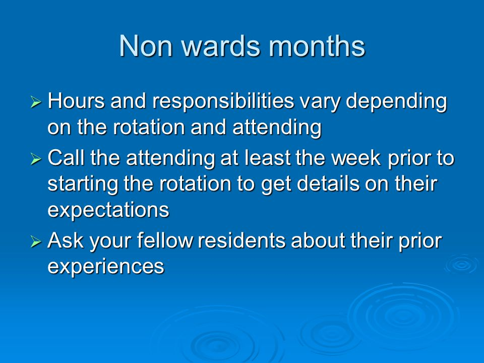 Non wards months Hours and responsibilities vary depending on the rotation and attending Hours and responsibilities vary depending on the rotation and attending Call the attending at least the week prior to starting the rotation to get details on their expectations Call the attending at least the week prior to starting the rotation to get details on their expectations Ask your fellow residents about their prior experiences Ask your fellow residents about their prior experiences