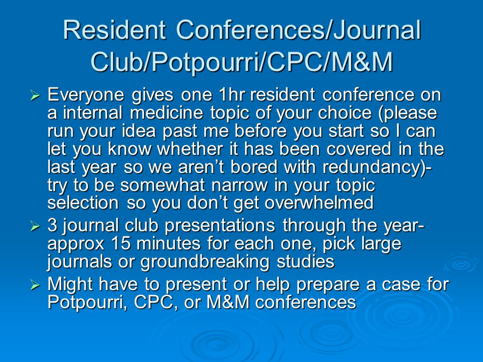 Resident Conferences/Journal Club/Potpourri/CPC/M&M Everyone gives one 1hr resident conference on a internal medicine topic of your choice (please run your idea past me before you start so I can let you know whether it has been covered in the last year so we arent bored with redundancy)- try to be somewhat narrow in your topic selection so you dont get overwhelmed Everyone gives one 1hr resident conference on a internal medicine topic of your choice (please run your idea past me before you start so I can let you know whether it has been covered in the last year so we arent bored with redundancy)- try to be somewhat narrow in your topic selection so you dont get overwhelmed 3 journal club presentations through the year- approx 15 minutes for each one, pick large journals or groundbreaking studies 3 journal club presentations through the year- approx 15 minutes for each one, pick large journals or groundbreaking studies Might have to present or help prepare a case for Potpourri, CPC, or M&M conferences Might have to present or help prepare a case for Potpourri, CPC, or M&M conferences