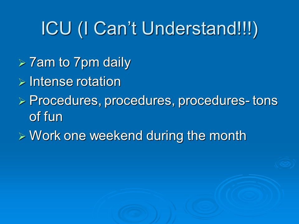 ICU (I Cant Understand!!!) 7am to 7pm daily 7am to 7pm daily Intense rotation Intense rotation Procedures, procedures, procedures- tons of fun Procedures, procedures, procedures- tons of fun Work one weekend during the month Work one weekend during the month