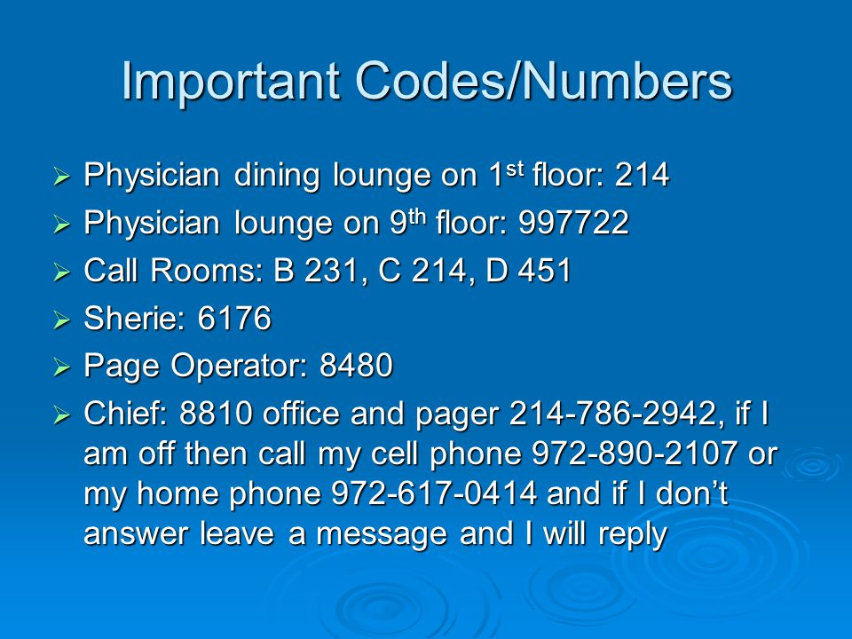 Important Codes/Numbers Physician dining lounge on 1 st floor: 214 Physician dining lounge on 1 st floor: 214 Physician lounge on 9 th floor: 997722 Physician lounge on 9 th floor: 997722 Call Rooms: B 231, C 214, D 451 Call Rooms: B 231, C 214, D 451 Sherie: 6176 Sherie: 6176 Page Operator: 8480 Page Operator: 8480 Chief: 8810 office and pager 214-786-2942, if I am off then call my cell phone 972-890-2107 or my home phone 972-617-0414 and if I dont answer leave a message and I will reply Chief: 8810 office and pager 214-786-2942, if I am off then call my cell phone 972-890-2107 or my home phone 972-617-0414 and if I dont answer leave a message and I will reply
