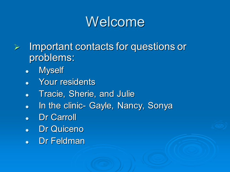 Welcome Important contacts for questions or problems: Important contacts for questions or problems: Myself Myself Your residents Your residents Tracie, Sherie, and Julie Tracie, Sherie, and Julie In the clinic- Gayle, Nancy, Sonya In the clinic- Gayle, Nancy, Sonya Dr Carroll Dr Carroll Dr Quiceno Dr Quiceno Dr Feldman Dr Feldman