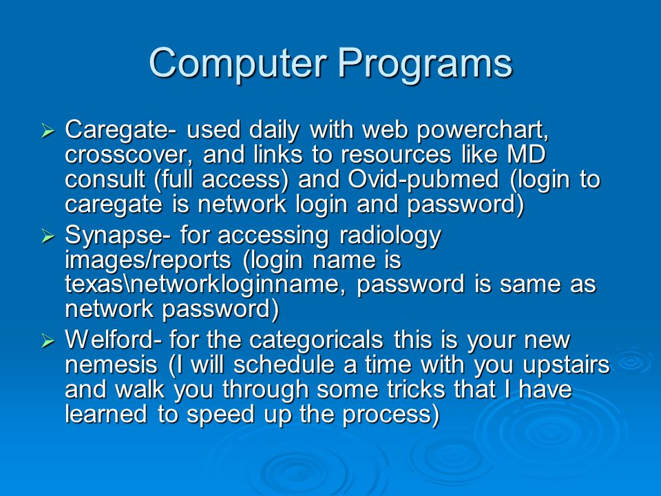 Computer Programs Caregate- used daily with web powerchart, crosscover, and links to resources like MD consult (full access) and Ovid-pubmed (login to caregate is network login and password) Caregate- used daily with web powerchart, crosscover, and links to resources like MD consult (full access) and Ovid-pubmed (login to caregate is network login and password) Synapse- for accessing radiology images/reports (login name is texas\networkloginname, password is same as network password) Synapse- for accessing radiology images/reports (login name is texas\networkloginname, password is same as network password) Welford- for the categoricals this is your new nemesis (I will schedule a time with you upstairs and walk you through some tricks that I have learned to speed up the process) Welford- for the categoricals this is your new nemesis (I will schedule a time with you upstairs and walk you through some tricks that I have learned to speed up the process)