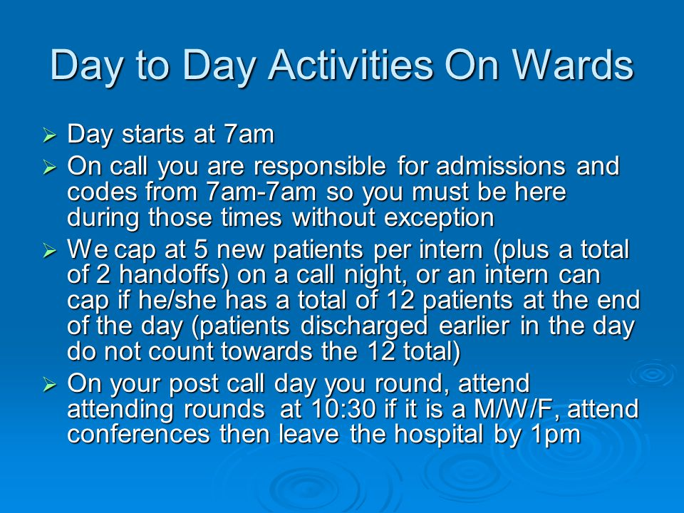 Day to Day Activities On Wards Day starts at 7am Day starts at 7am On call you are responsible for admissions and codes from 7am-7am so you must be here during those times without exception On call you are responsible for admissions and codes from 7am-7am so you must be here during those times without exception We cap at 5 new patients per intern (plus a total of 2 handoffs) on a call night, or an intern can cap if he/she has a total of 12 patients at the end of the day (patients discharged earlier in the day do not count towards the 12 total) We cap at 5 new patients per intern (plus a total of 2 handoffs) on a call night, or an intern can cap if he/she has a total of 12 patients at the end of the day (patients discharged earlier in the day do not count towards the 12 total) On your post call day you round, attend attending rounds at 10:30 if it is a M/W/F, attend conferences then leave the hospital by 1pm On your post call day you round, attend attending rounds at 10:30 if it is a M/W/F, attend conferences then leave the hospital by 1pm