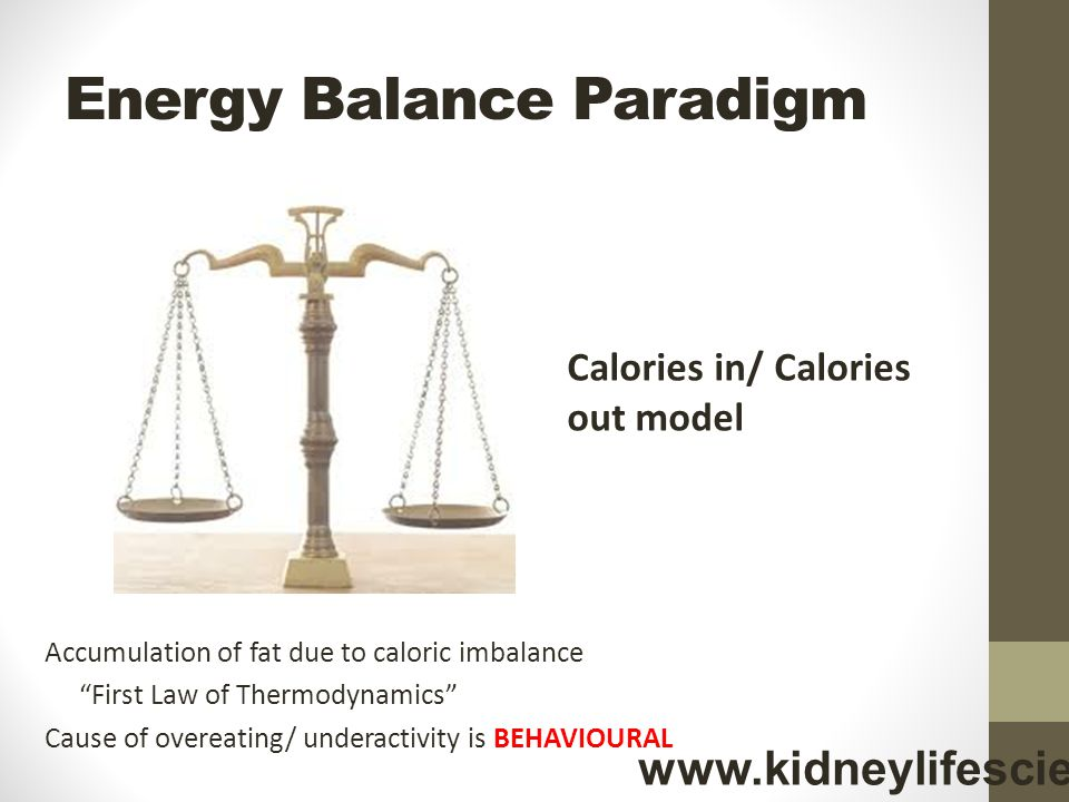 Energy Balance Paradigm Accumulation of fat due to caloric imbalance First Law of Thermodynamics Cause of overeating/ underactivity is BEHAVIOURAL Calories in/ Calories out model www.kidneylifescience.ca