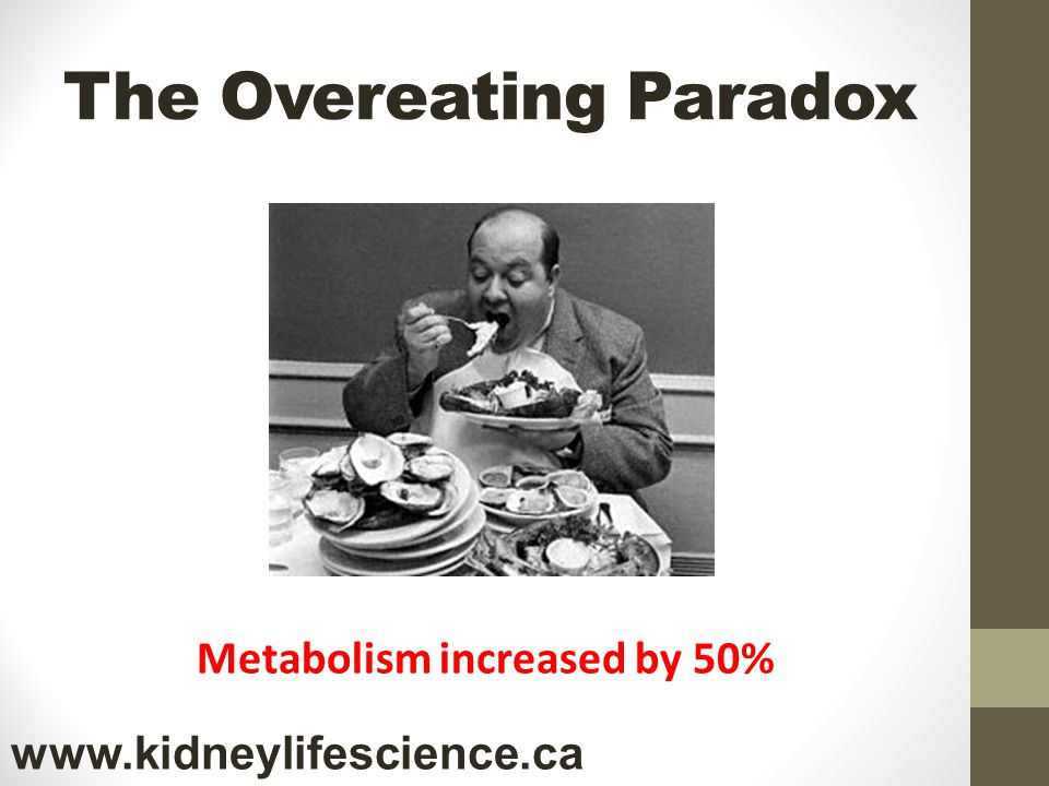 The Overeating Paradox Metabolism increased by 50% www.kidneylifescience.ca