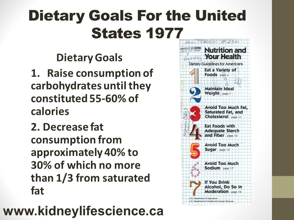 Dietary Goals For the United States 1977 Dietary Goals 1.Raise consumption of carbohydrates until they constituted 55-60% of calories 2. Decrease fat
