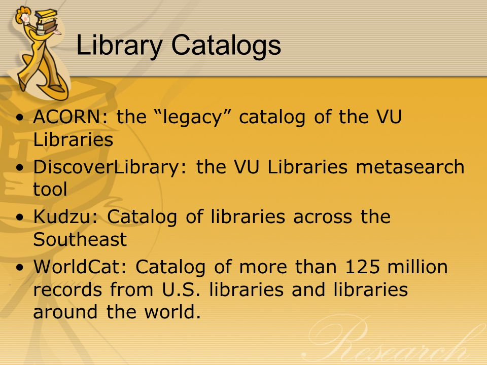 Library Catalogs ACORN: the legacy catalog of the VU Libraries DiscoverLibrary: the VU Libraries metasearch tool Kudzu: Catalog of libraries across th