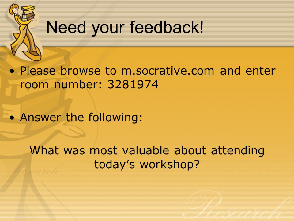 Need your feedback! Please browse to m.socrative.com and enter room number: 3281974 Answer the following: What was most valuable about attending today